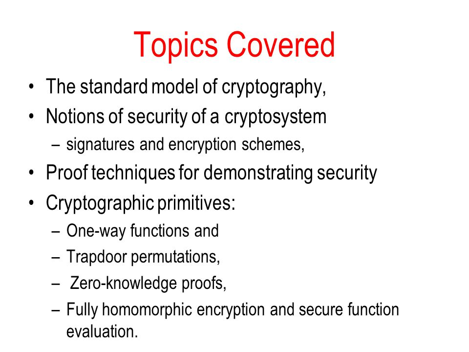 Topics Covered The standard model of cryptography, Notions of security of a cryptosystem –signatures and encryption schemes, Proof techniques for demonstrating security Cryptographic primitives: –One-way functions and –Trapdoor permutations, – Zero-knowledge proofs, –Fully homomorphic encryption and secure function evaluation.