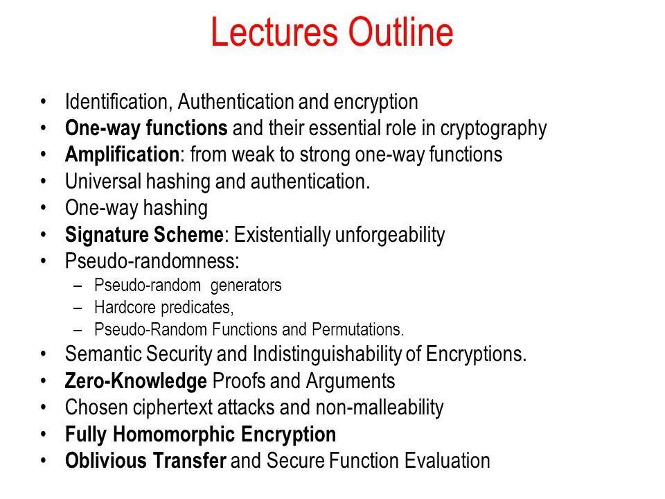 Lectures Outline Identification, Authentication and encryption One-way functions and their essential role in cryptography Amplification : from weak to strong one-way functions Universal hashing and authentication.
