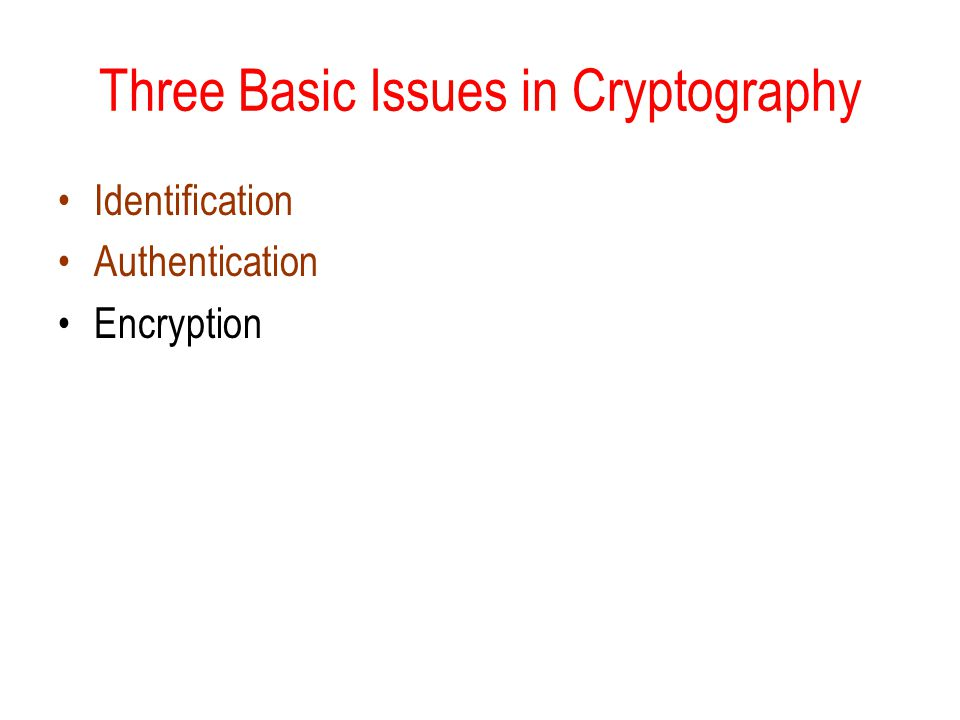 Three Basic Issues in Cryptography Identification Authentication Encryption