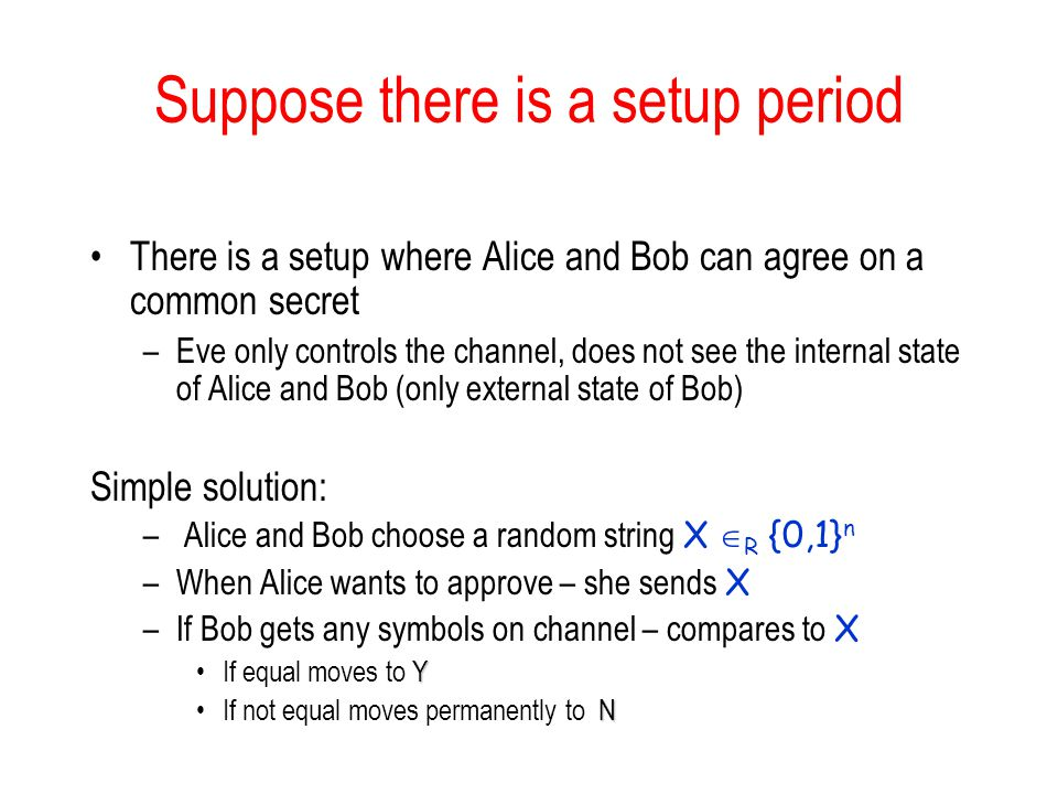 Suppose there is a setup period There is a setup where Alice and Bob can agree on a common secret –Eve only controls the channel, does not see the internal state of Alice and Bob (only external state of Bob) Simple solution: – Alice and Bob choose a random string X  R {0,1} n –When Alice wants to approve – she sends X –If Bob gets any symbols on channel – compares to X YIf equal moves to Y NIf not equal moves permanently to N