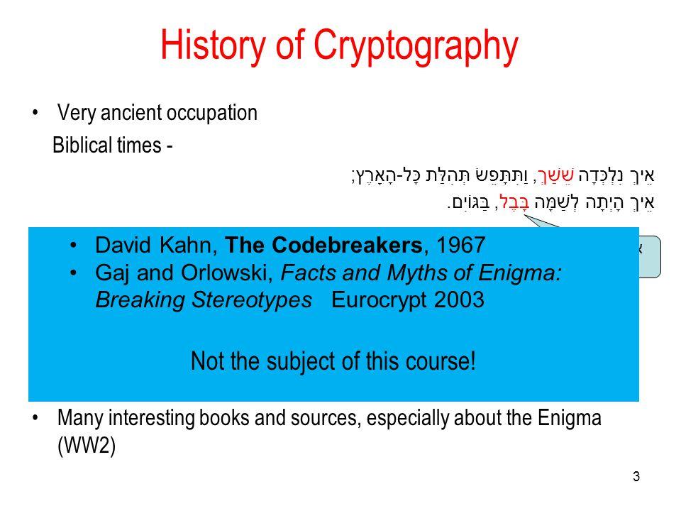 3 History of Cryptography Very ancient occupation Biblical times - אֵיךְ נִלְכְּדָה שֵׁשַׁךְ, וַתִּתָּפֵשׂ תְּהִלַּת כָּל - הָאָרֶץ ; אֵיךְ הָיְתָה לְשַׁמָּה בָּבֶל, בַּגּוֹיִם.