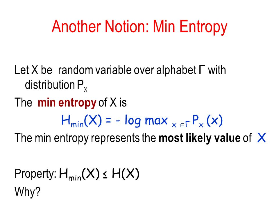 Another Notion: Min Entropy Let X be random variable over alphabet Γ with distribution P x The min entropy of X is H min (X) = - log max x  Γ P x (x) The min entropy represents the most likely value of X Property: H min (X) ≤ H(X) Why