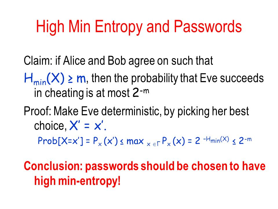 High Min Entropy and Passwords Claim: if Alice and Bob agree on such that H min (X) ≥ m, then the probability that Eve succeeds in cheating is at most 2 -m Proof: Make Eve deterministic, by picking her best choice, X' = x'.
