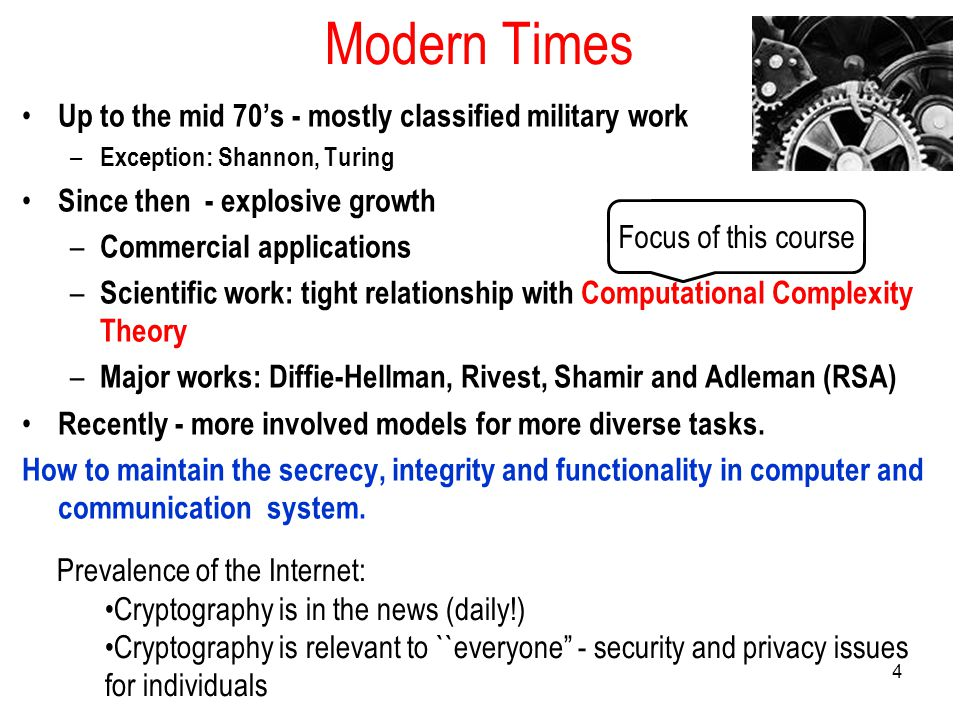 4 Modern Times Up to the mid 70's - mostly classified military work – Exception: Shannon, Turing Since then - explosive growth – Commercial applications – Scientific work: tight relationship with Computational Complexity Theory – Major works: Diffie-Hellman, Rivest, Shamir and Adleman (RSA) Recently - more involved models for more diverse tasks.