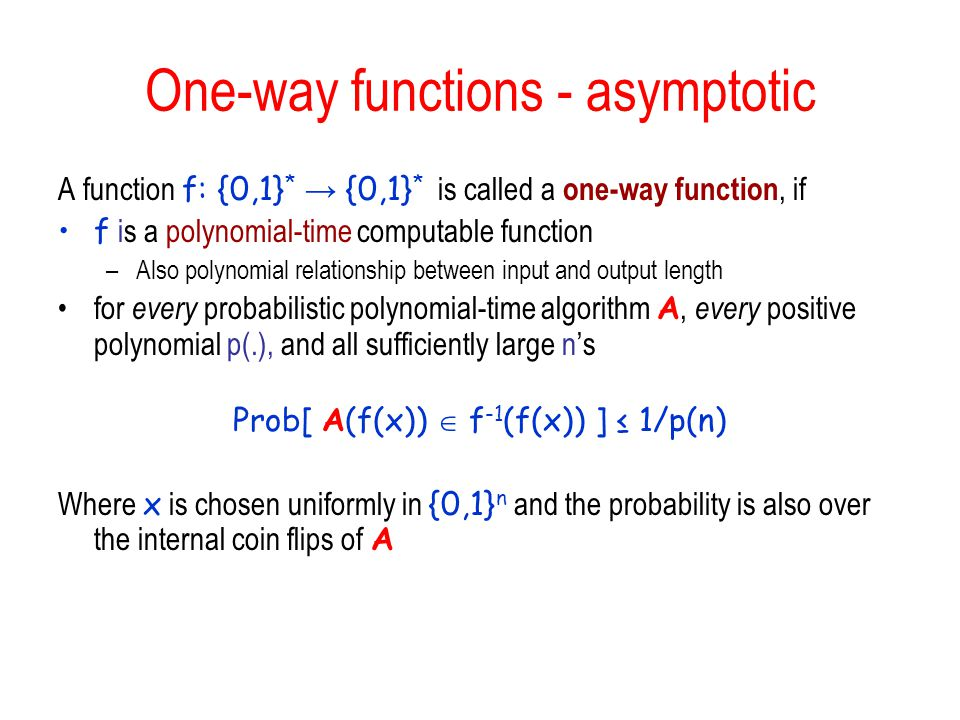 One-way functions - asymptotic A function f: {0,1} * → {0,1} * is called a one-way function, if f is a polynomial-time computable function –Also polynomial relationship between input and output length for every probabilistic polynomial-time algorithm A, every positive polynomial p(.), and all sufficiently large n's Prob[ A(f(x))  f -1 (f(x)) ] ≤ 1/p(n) Where x is chosen uniformly in {0,1} n and the probability is also over the internal coin flips of A