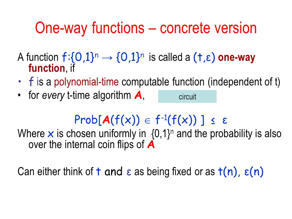 One-way functions – concrete version A function f:{0,1} n → {0,1} n is called a (t,ε) one-way function, if f is a polynomial-time computable function (independent of t) for every t-time algorithm A, Prob[A(f(x))  f -1 (f(x)) ] ≤ ε Where x is chosen uniformly in {0,1} n and the probability is also over the internal coin flips of A Can either think of t and ε as being fixed or as t(n), ε(n) circuit