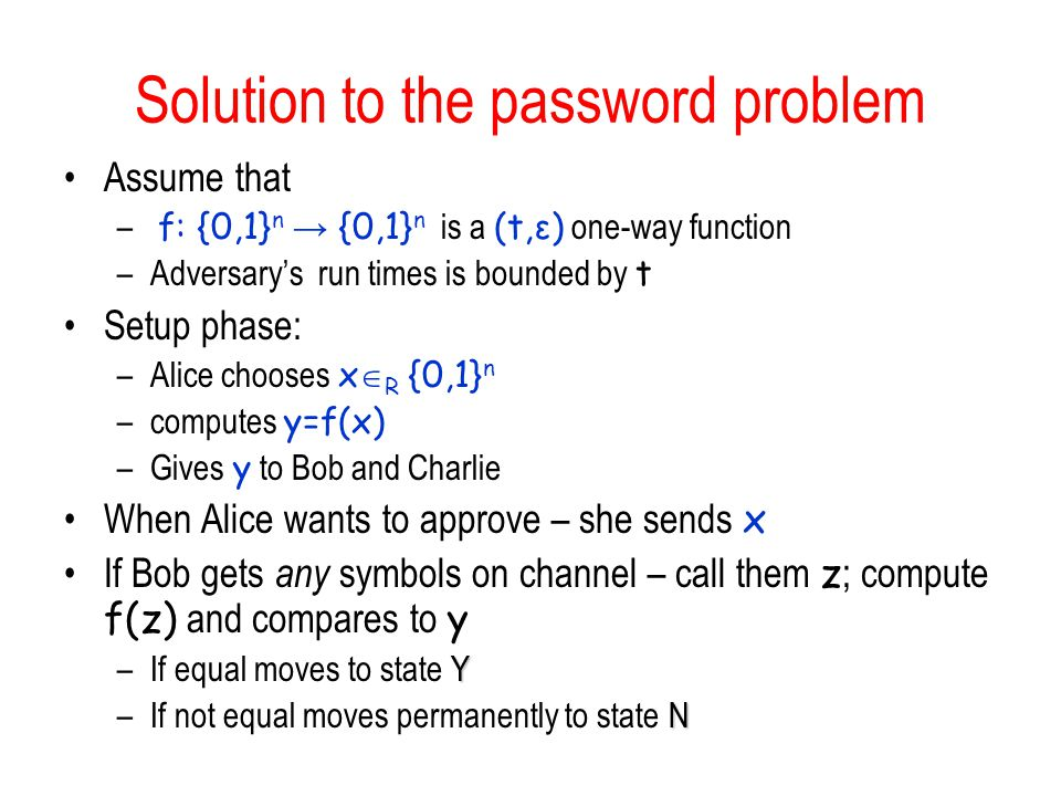 Solution to the password problem Assume that – f: {0,1} n → {0,1} n is a (t,ε) one-way function –Adversary's run times is bounded by t Setup phase: –Alice chooses x  R {0,1} n –computes y=f(x) –Gives y to Bob and Charlie When Alice wants to approve – she sends x If Bob gets any symbols on channel – call them z ; compute f(z) and compares to y Y –If equal moves to state Y N –If not equal moves permanently to state N