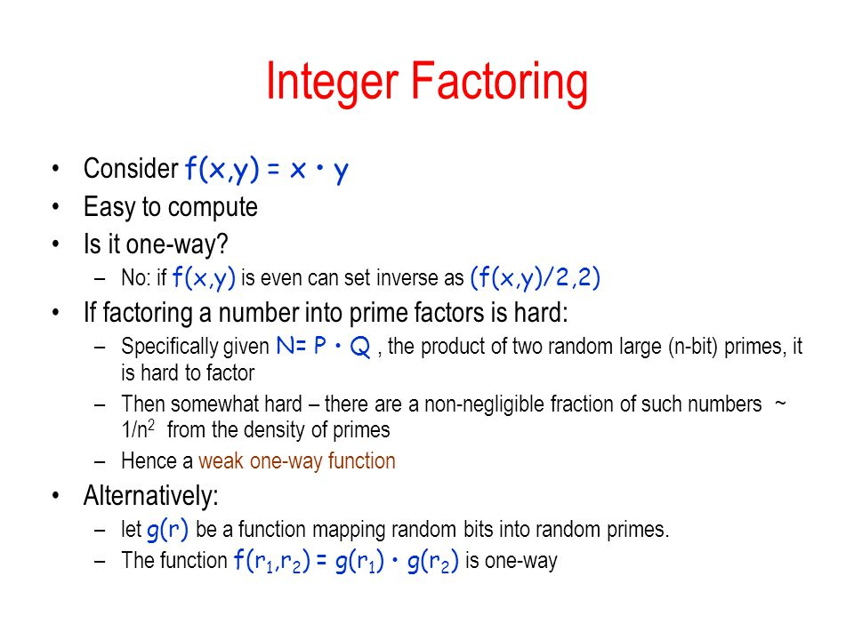 Integer Factoring Consider f(x,y) = x y Easy to compute Is it one-way.