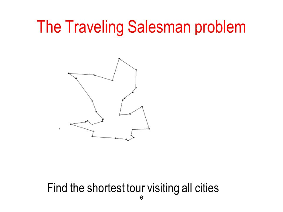 The Traveling Salesman problem 6 Find the shortest tour visiting all cities