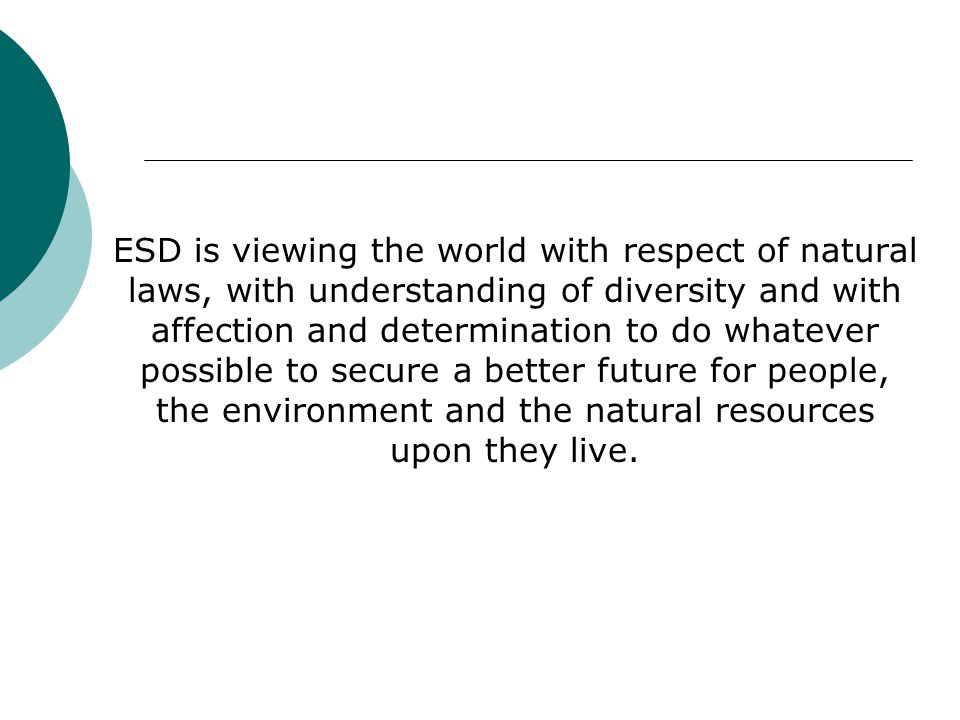 ESD is viewing the world with respect of natural laws, with understanding of diversity and with affection and determination to do whatever possible to secure a better future for people, the environment and the natural resources upon they live.