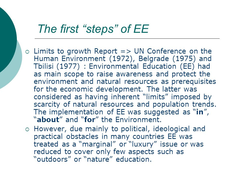 The first steps of EE  Limits to growth Report => UN Conference on the Human Environment (1972), Belgrade (1975) and Tbilisi (1977) : Environmental Education (EE) had as main scope to raise awareness and protect the environment and natural resources as prerequisites for the economic development.