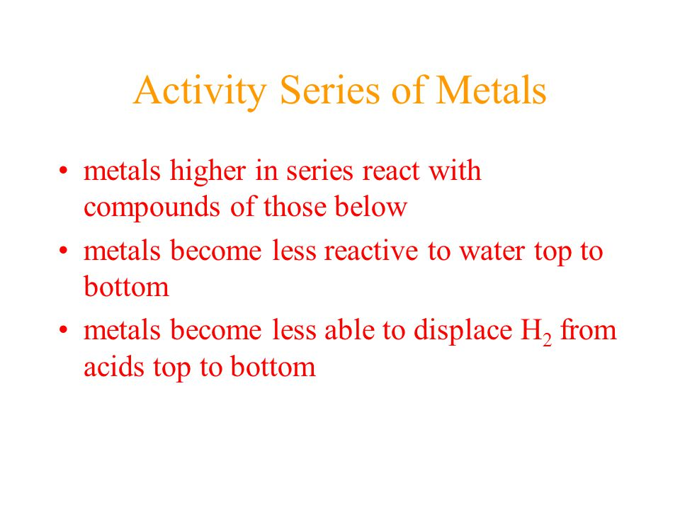 metals higher in series react with compounds of those below metals become less reactive to water top to bottom metals become less able to displace H 2 from acids top to bottom