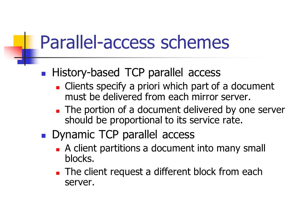 Parallel-access schemes History-based TCP parallel access Clients specify a priori which part of a document must be delivered from each mirror server.