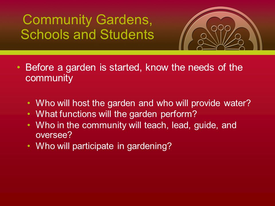 Community Gardens, Schools and Students Before a garden is started, know the needs of the community Who will host the garden and who will provide water.