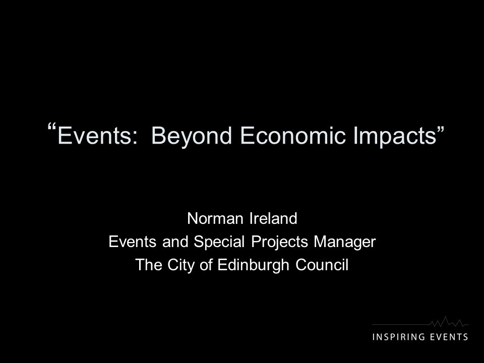 Events: Beyond Economic Impacts Norman Ireland Events and Special Projects Manager The City of Edinburgh Council