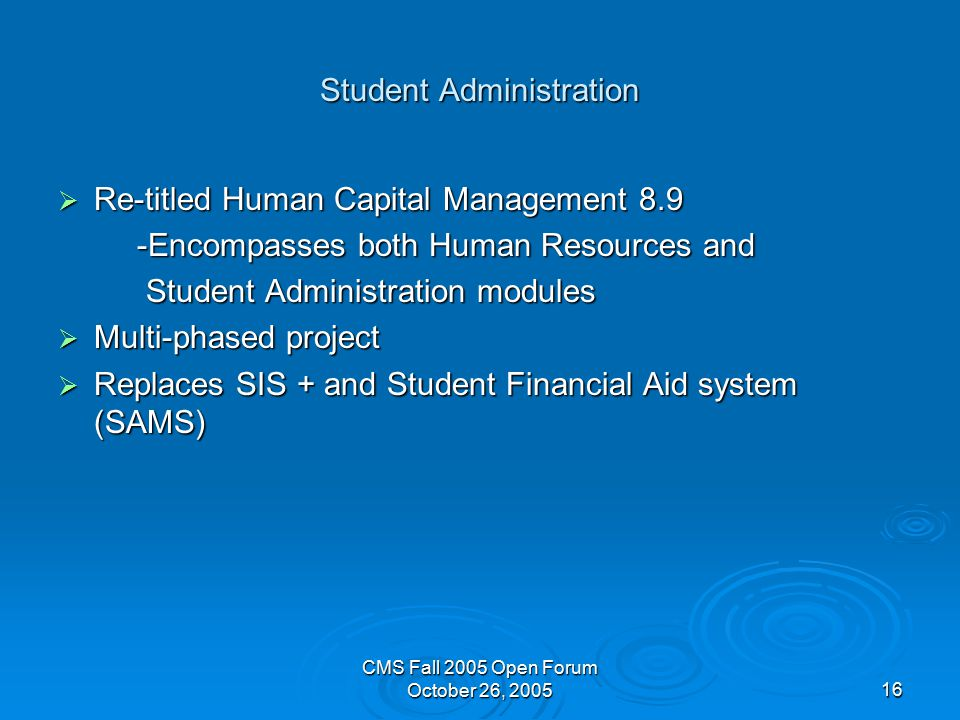 CMS Fall 2005 Open Forum October 26, Student Administration  Re-titled Human Capital Management 8.9 -Encompasses both Human Resources and -Encompasses both Human Resources and Student Administration modules Student Administration modules  Multi-phased project  Replaces SIS + and Student Financial Aid system (SAMS)