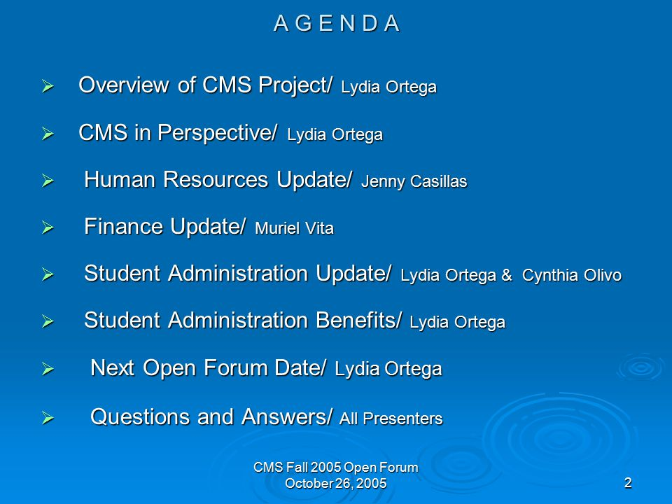 CMS Fall 2005 Open Forum October 26, A G E N D A  Overview of CMS Project/ Lydia Ortega  CMS in Perspective/ Lydia Ortega  Human Resources Update/ Jenny Casillas  Finance Update/ Muriel Vita  Student Administration Update/ Lydia Ortega & Cynthia Olivo  Student Administration Benefits/ Lydia Ortega  Next Open Forum Date/ Lydia Ortega  Questions and Answers/ All Presenters