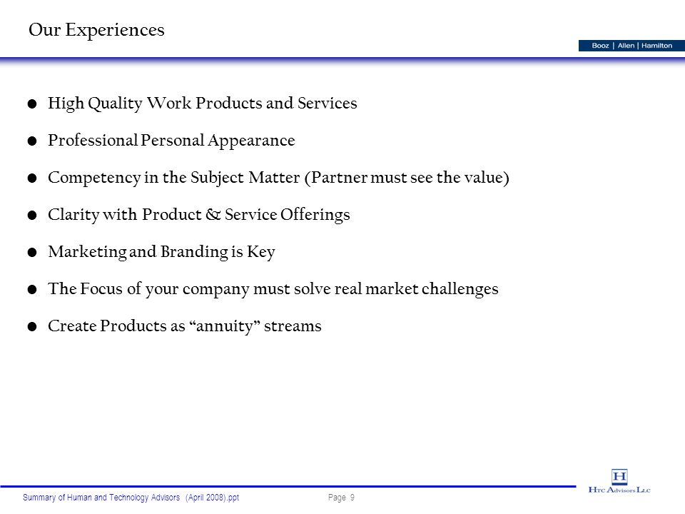 Page 9Summary of Human and Technology Advisors (April 2008).ppt Our Experiences High Quality Work Products and Services Professional Personal Appearance Competency in the Subject Matter (Partner must see the value) Clarity with Product & Service Offerings Marketing and Branding is Key The Focus of your company must solve real market challenges Create Products as annuity streams