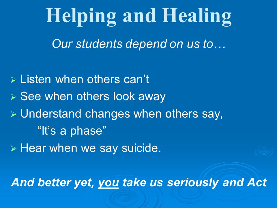 Helping and Healing Our students depend on us to…   Listen when others can't   See when others look away   Understand changes when others say, It's a phase   Hear when we say suicide.