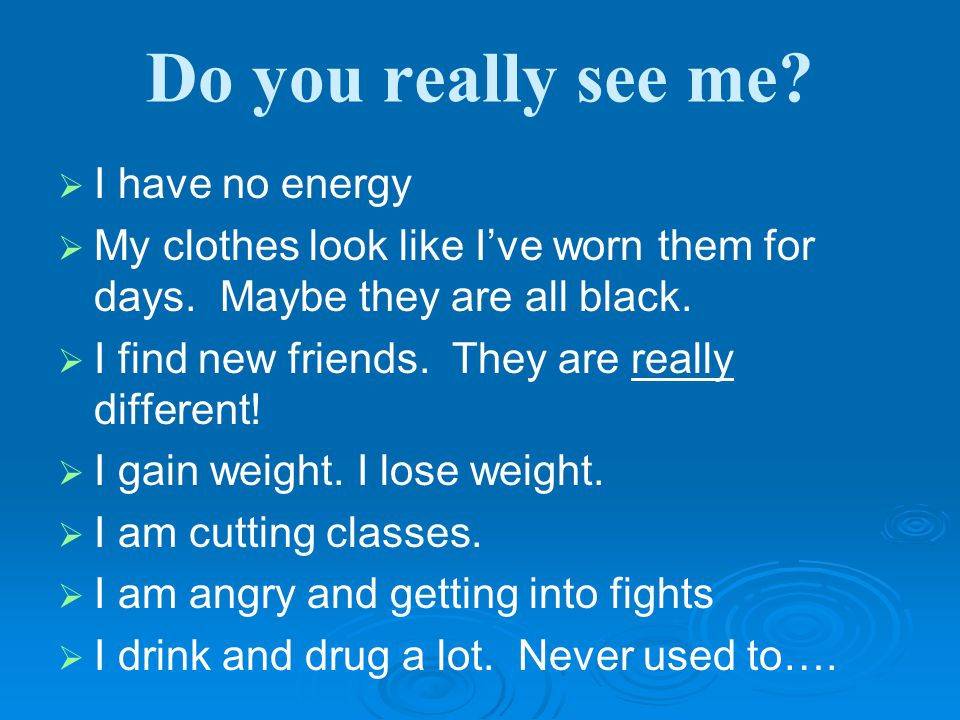 Do you really see me.   I have no energy   My clothes look like I've worn them for days.