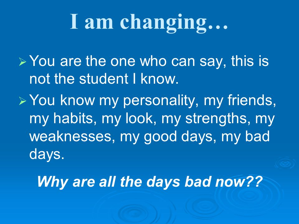 I am changing…   You are the one who can say, this is not the student I know.