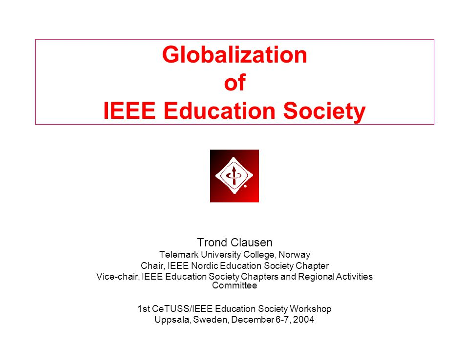 Globalization of IEEE Education Society Trond Clausen Telemark University College, Norway Chair, IEEE Nordic Education Society Chapter Vice-chair, IEEE Education Society Chapters and Regional Activities Committee 1st CeTUSS/IEEE Education Society Workshop Uppsala, Sweden, December 6-7, 2004