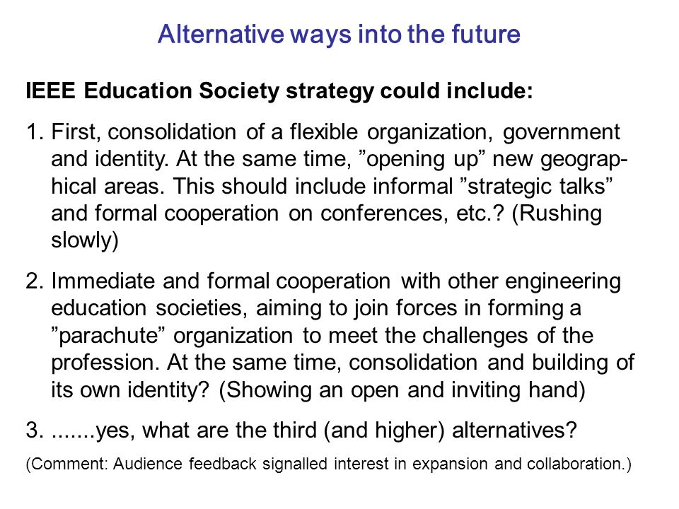 Alternative ways into the future IEEE Education Society strategy could include: 1.First, consolidation of a flexible organization, government and identity.