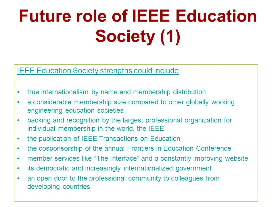 Future role of IEEE Education Society (1) IEEE Education Society strengths could include true internationalism by name and membership distribution a considerable membership size compared to other globally working engineering education societies backing and recognition by the largest professional organization for individual membership in the world, the IEEE the publication of IEEE Transactions on Education the cosponsorship of the annual Frontiers in Education Conference member services like The Interface and a constantly improving website its democratic and increasingly internationalized government an open door to the professional community to colleagues from developing countries