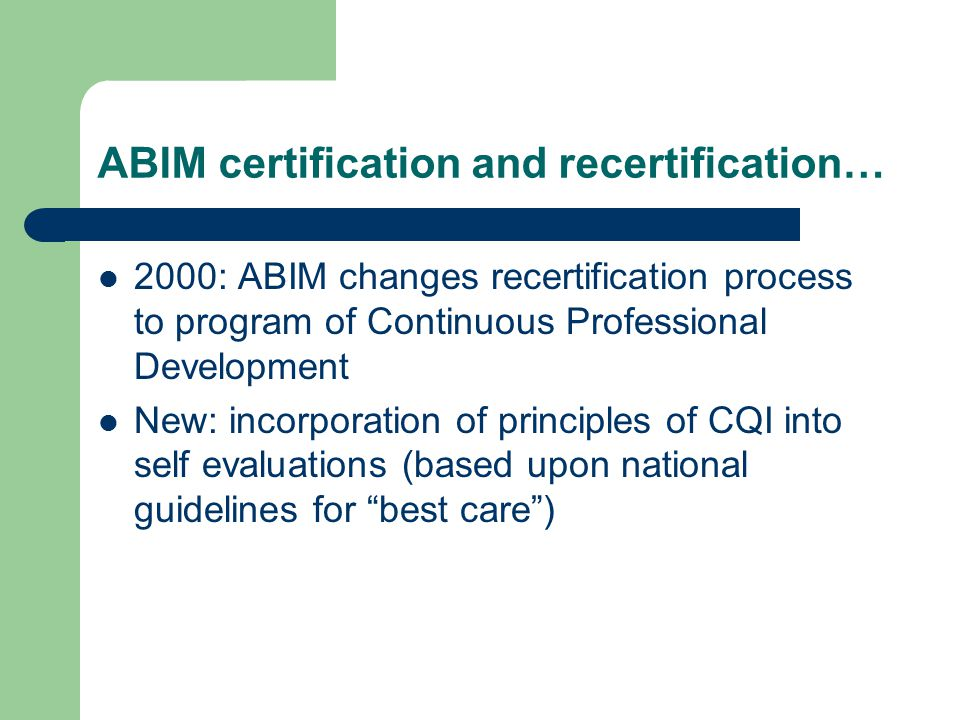 ABIM certification and recertification… 2000: ABIM changes recertification process to program of Continuous Professional Development New: incorporation of principles of CQI into self evaluations (based upon national guidelines for best care )