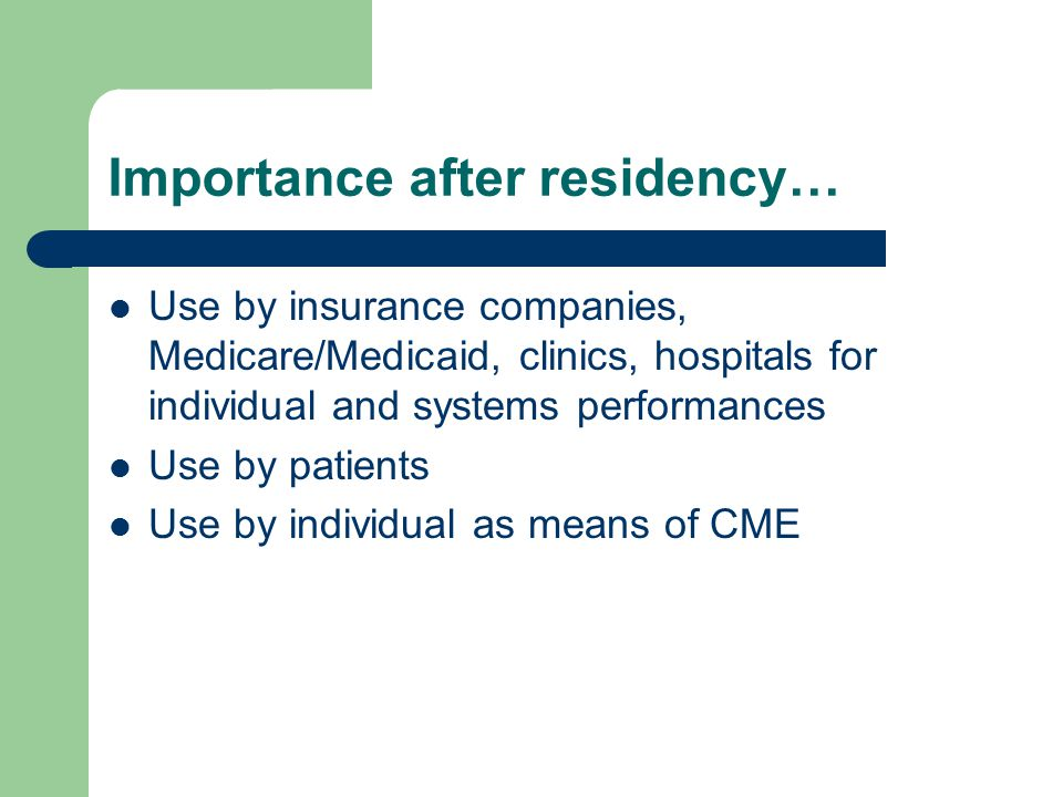 Importance after residency… Use by insurance companies, Medicare/Medicaid, clinics, hospitals for individual and systems performances Use by patients Use by individual as means of CME