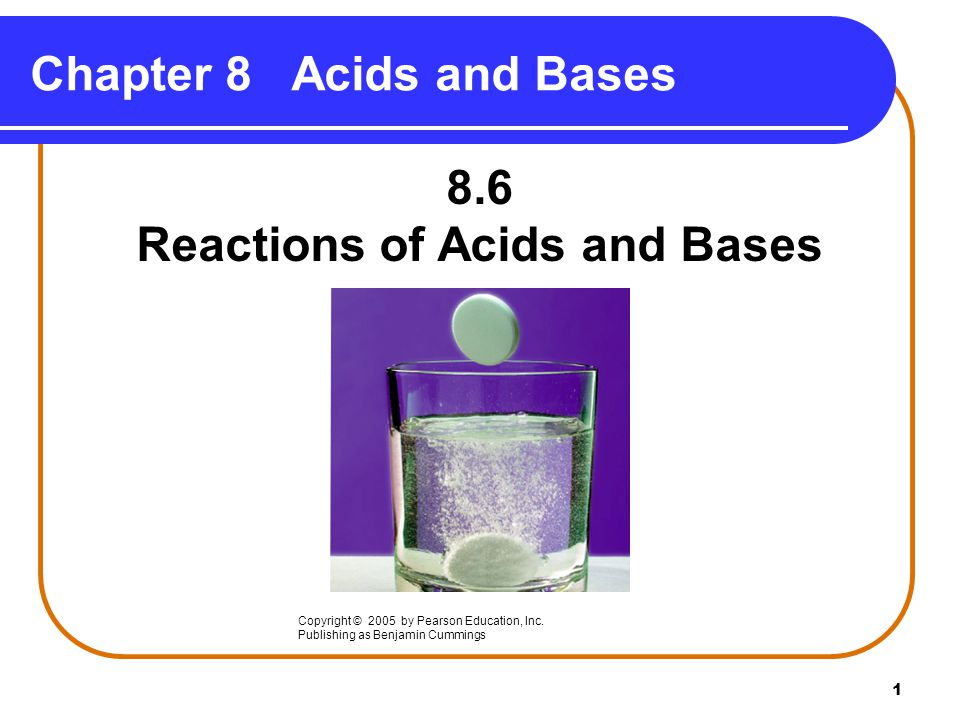 1 Chapter 8 Acids and Bases 8.6 Reactions of Acids and Bases Copyright © 2005 by Pearson Education, Inc.