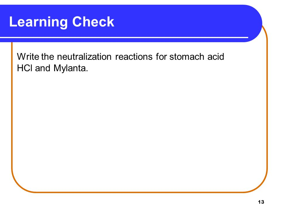 13 Learning Check Write the neutralization reactions for stomach acid HCl and Mylanta.