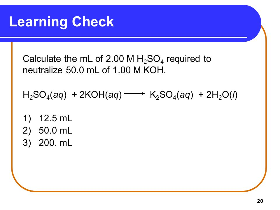 20 Calculate the mL of 2.00 M H 2 SO 4 required to neutralize 50.0 mL of 1.00 M KOH.