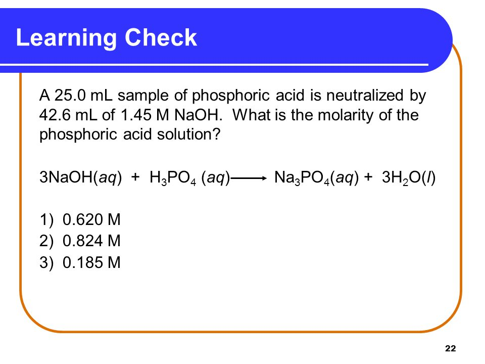 22 A 25.0 mL sample of phosphoric acid is neutralized by 42.6 mL of 1.45 M NaOH.
