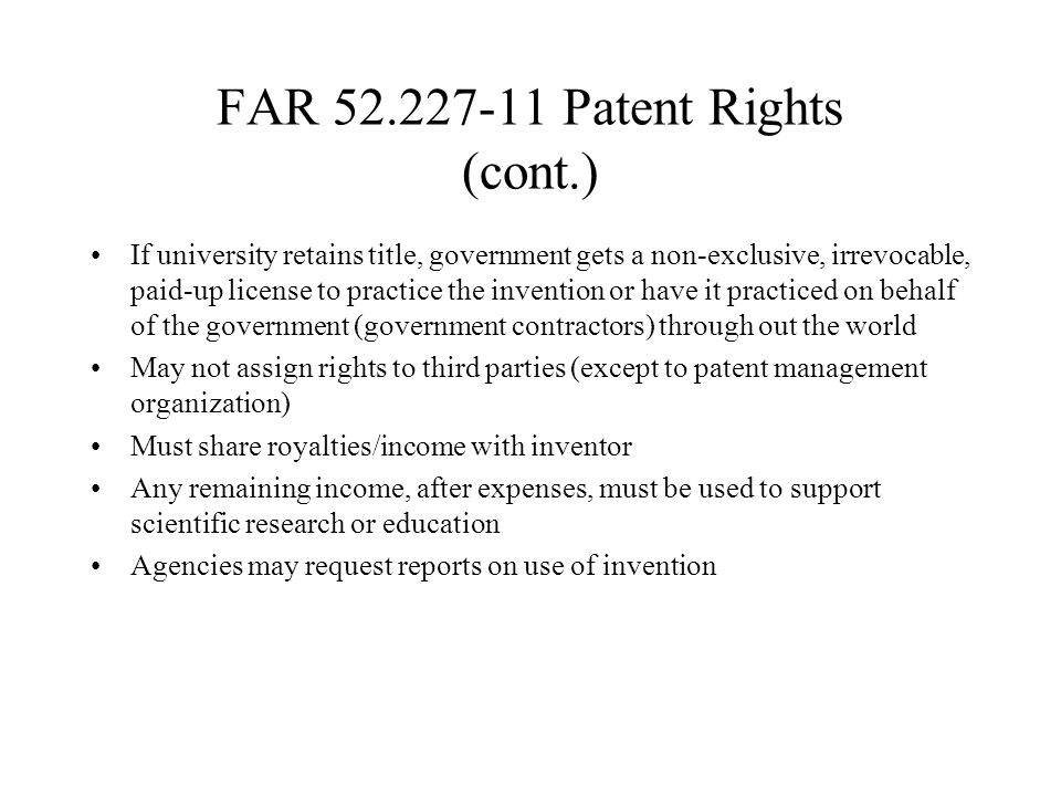 FAR Patent Rights (cont.) If university retains title, government gets a non-exclusive, irrevocable, paid-up license to practice the invention or have it practiced on behalf of the government (government contractors) through out the world May not assign rights to third parties (except to patent management organization) Must share royalties/income with inventor Any remaining income, after expenses, must be used to support scientific research or education Agencies may request reports on use of invention