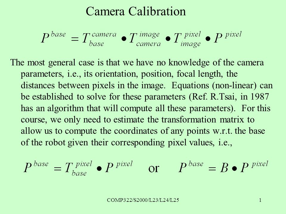 COMP322/S2000/L23/L24/L251 Camera Calibration The most general case is that we have no knowledge of the camera parameters, i.e., its orientation, position, focal length, the distances between pixels in the image.