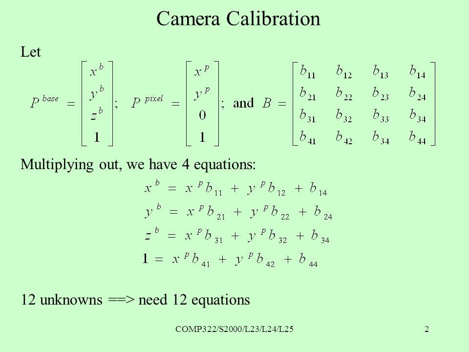 COMP322/S2000/L23/L24/L252 Camera Calibration Let Multiplying out, we have 4 equations: 12 unknowns ==> need 12 equations