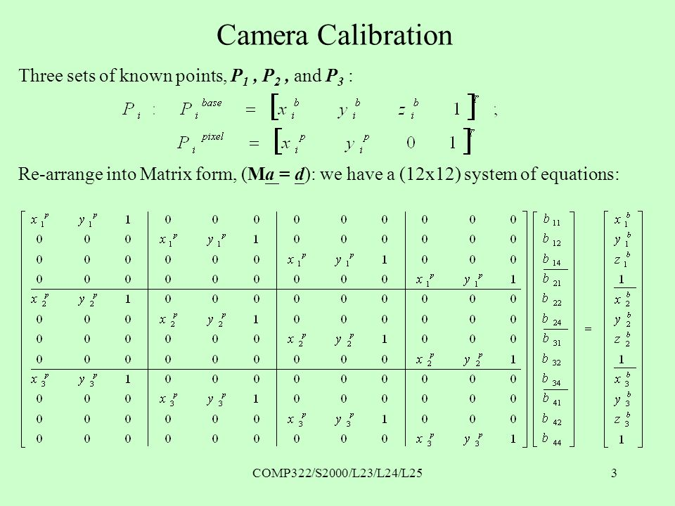 COMP322/S2000/L23/L24/L253 Camera Calibration Three sets of known points, P 1, P 2, and P 3 : Re-arrange into Matrix form, (Ma = d): we have a (12x12) system of equations: