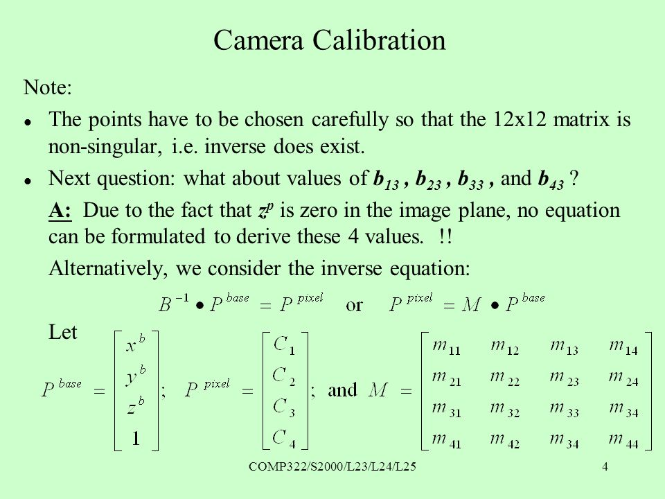 COMP322/S2000/L23/L24/L254 Camera Calibration Note: l The points have to be chosen carefully so that the 12x12 matrix is non-singular, i.e.