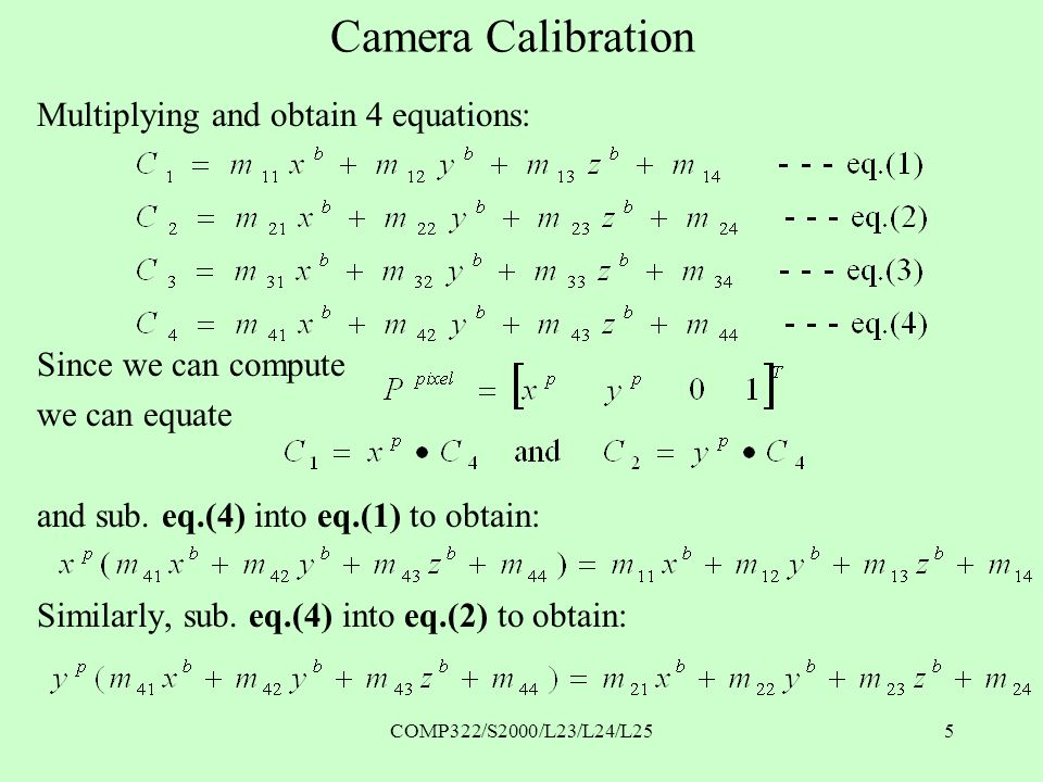 COMP322/S2000/L23/L24/L255 Camera Calibration Multiplying and obtain 4 equations: Since we can compute we can equate and sub.