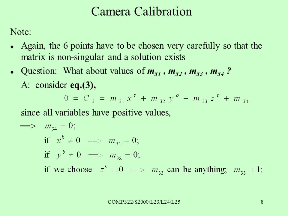COMP322/S2000/L23/L24/L258 Camera Calibration Note: l Again, the 6 points have to be chosen very carefully so that the matrix is non-singular and a solution exists l Question: What about values of m 31, m 32, m 33, m 34 .