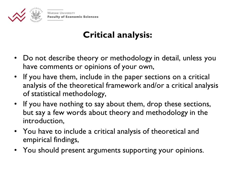 Critical analysis: Do not describe theory or methodology in detail, unless you have comments or opinions of your own, If you have them, include in the paper sections on a critical analysis of the theoretical framework and/or a critical analysis of statistical methodology, If you have nothing to say about them, drop these sections, but say a few words about theory and methodology in the introduction, You have to include a critical analysis of theoretical and empirical findings, You should present arguments supporting your opinions.
