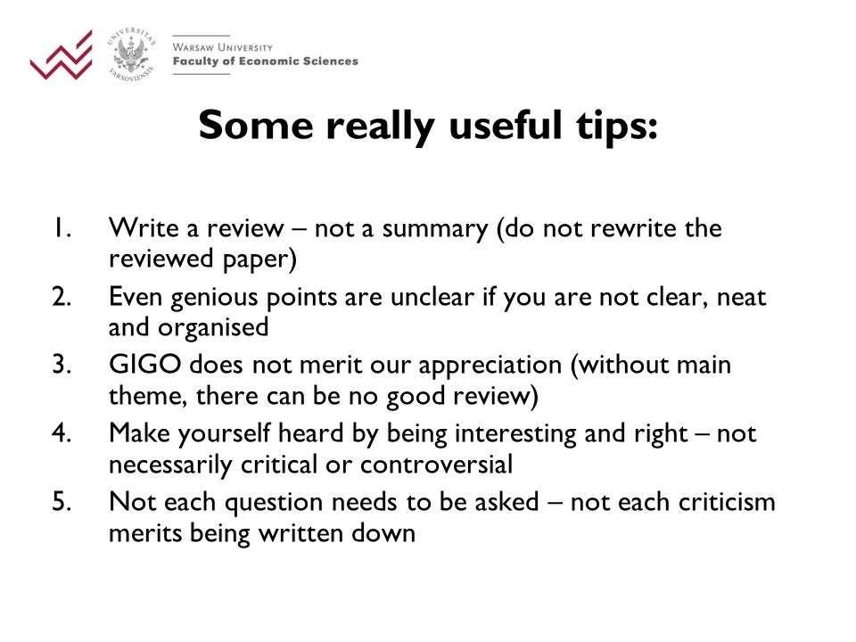 Some really useful tips: 1.Write a review – not a summary (do not rewrite the reviewed paper) 2.Even genious points are unclear if you are not clear, neat and organised 3.GIGO does not merit our appreciation (without main theme, there can be no good review) 4.Make yourself heard by being interesting and right – not necessarily critical or controversial 5.Not each question needs to be asked – not each criticism merits being written down