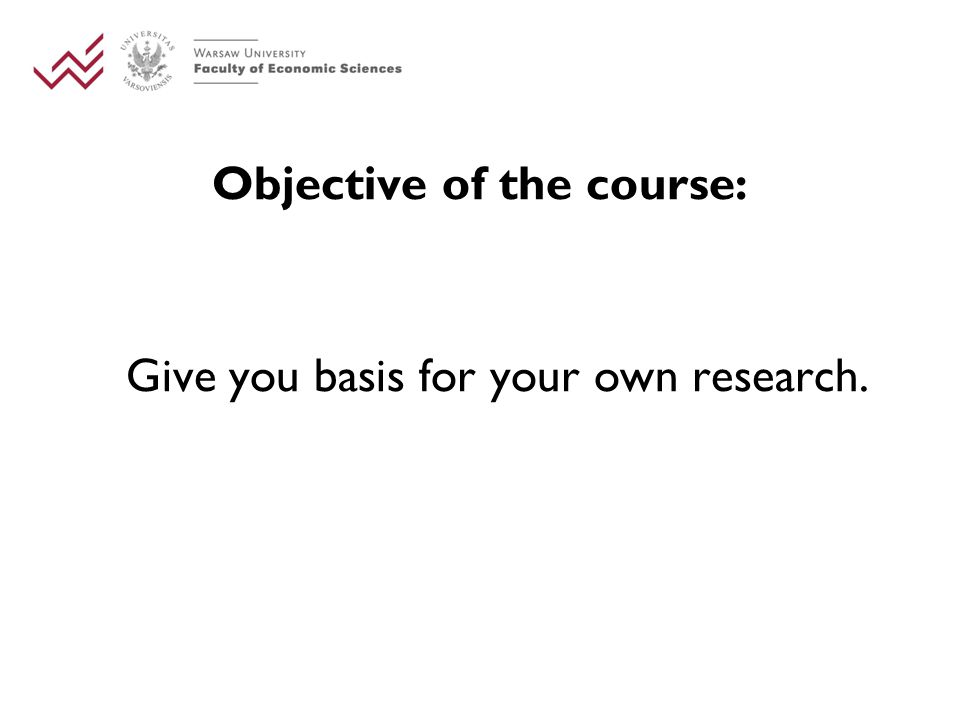Objective of the course: Give you basis for your own research.