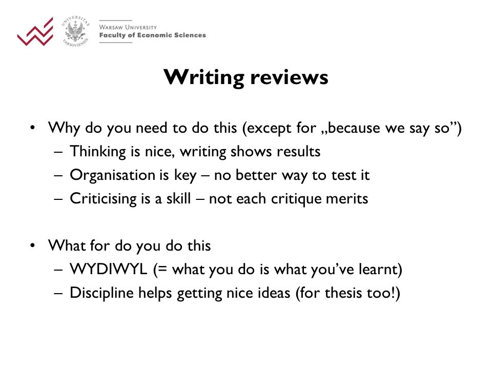 "Writing reviews Why do you need to do this (except for ""because we say so ) –Thinking is nice, writing shows results –Organisation is key – no better way to test it –Criticising is a skill – not each critique merits What for do you do this –WYDIWYL (= what you do is what you've learnt) –Discipline helps getting nice ideas (for thesis too!)"