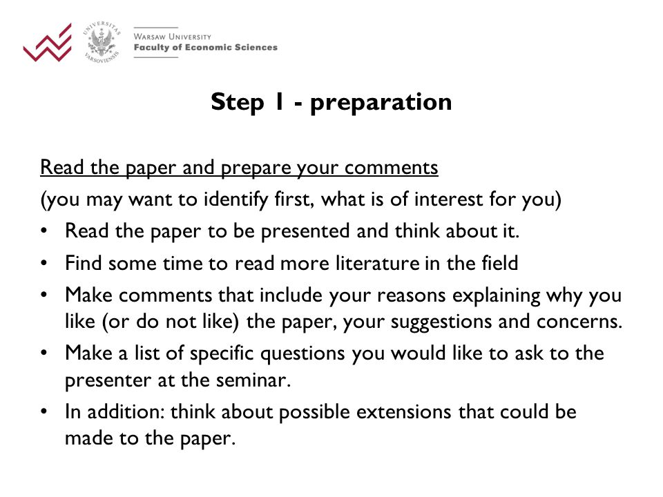 Step 1 - preparation Read the paper and prepare your comments (you may want to identify first, what is of interest for you) Read the paper to be presented and think about it.