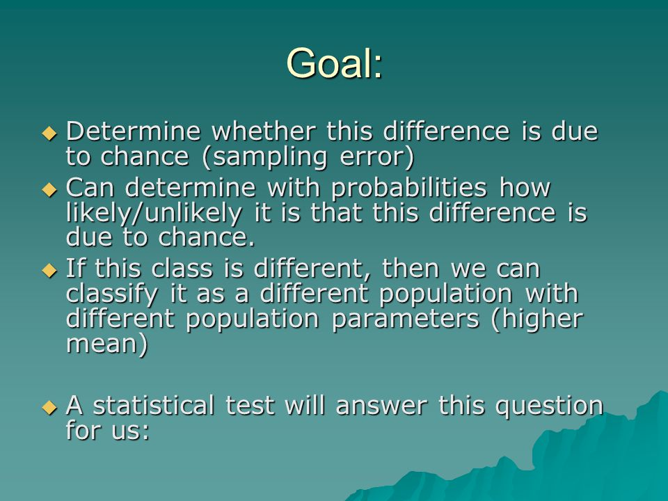 Goal:  Determine whether this difference is due to chance (sampling error)  Can determine with probabilities how likely/unlikely it is that this difference is due to chance.