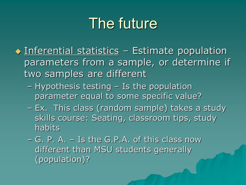 The future  Inferential statistics – Estimate population parameters from a sample, or determine if two samples are different –Hypothesis testing – Is the population parameter equal to some specific value.