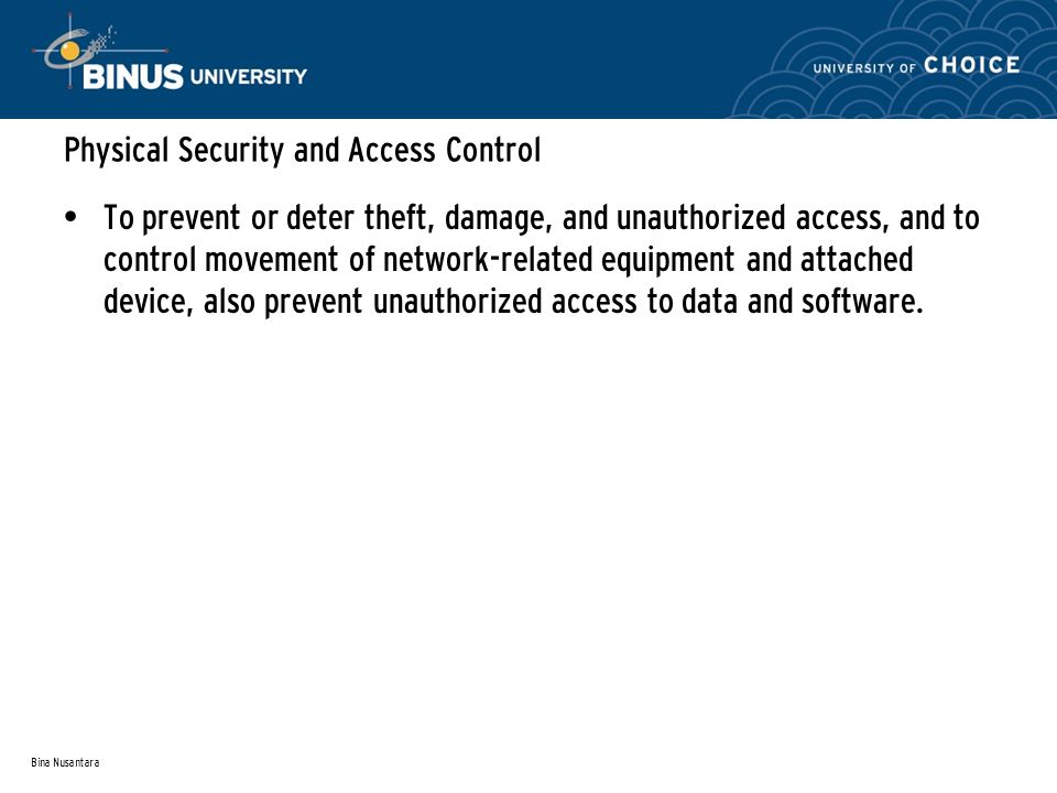 Bina Nusantara Physical Security and Access Control To prevent or deter theft, damage, and unauthorized access, and to control movement of network-related equipment and attached device, also prevent unauthorized access to data and software.