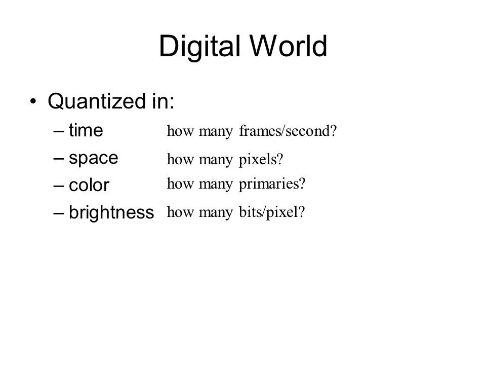 Digital World Quantized in: –time –space –color –brightness how many frames/second.